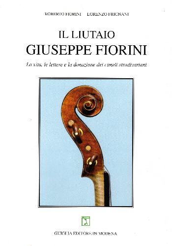 Il liutaio Giuseppe Fiorini – La vita, le lettere e la donazione dei cimeli stradivariani, Roberto Fiorini – Lorenzo Frignani