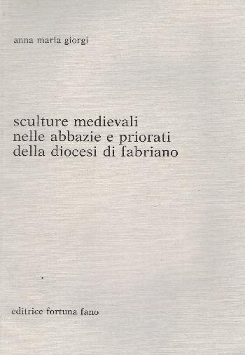 Sculture medievali nelle abbazie e priorati della diocesi di Fabriano, Anna Maria Giorgi