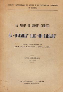 """La poesia di Giosuè Carducci. Da """"Juvenilia"""" alle """"Odi Barbare"""". Appunti delle lezioni, Proff. Mario Marcazzan e Ettore Caccia"""