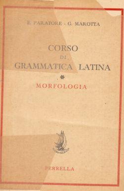 Corso di grammatica latina. Morfologia, E. Paratore, G. Marotta