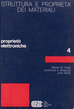 Struttura e proprietà dei materiali 4. Proprietà elettroniche, Robert M. Rose, Lawrence A. Shepard, John Wulff