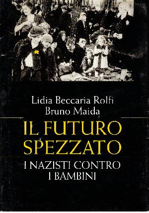 Il futuro spezzato i nazisti contro i bambini, Lidia Beccaria Rolfi - Bruno Maida