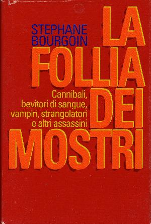 La follia dei mostri, cannibali, bevitori di sangue, vampiri, strangolatori e altri assassini. , Stephane Bourgoin
