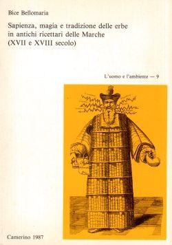 Sapienza, magia e tradizione delle erbe in antichi ricettari delle Marche (XVII e XVIII secolo). L'uomo e l'ambiente - 9, Bice Bellomaria