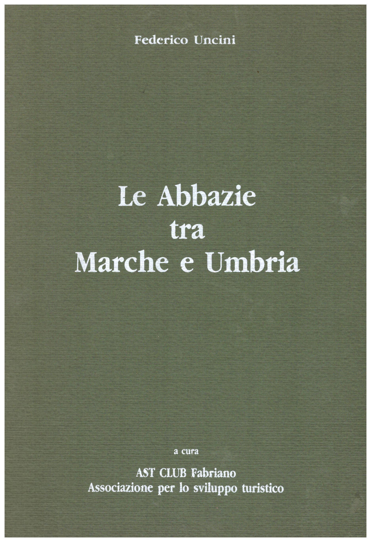 Titolo: Le abbazie tra Marche e Umbria Autore : Federico Uncini Editore: Orfei Alberto editore
