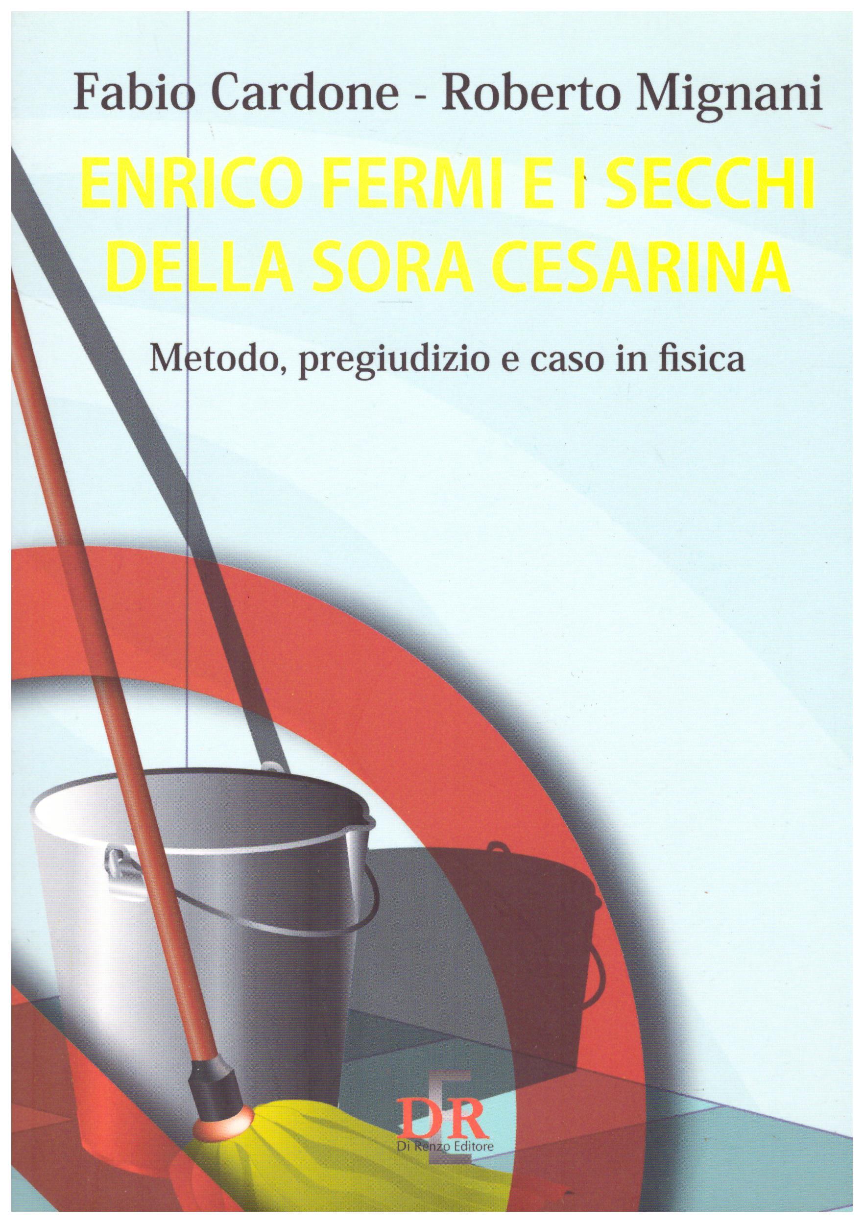 Titolo: Enrico Fermi e i secchi della sora Cesarina Autore: Fabio Cardone, Roberto Mignani  Editore: DR, 2010