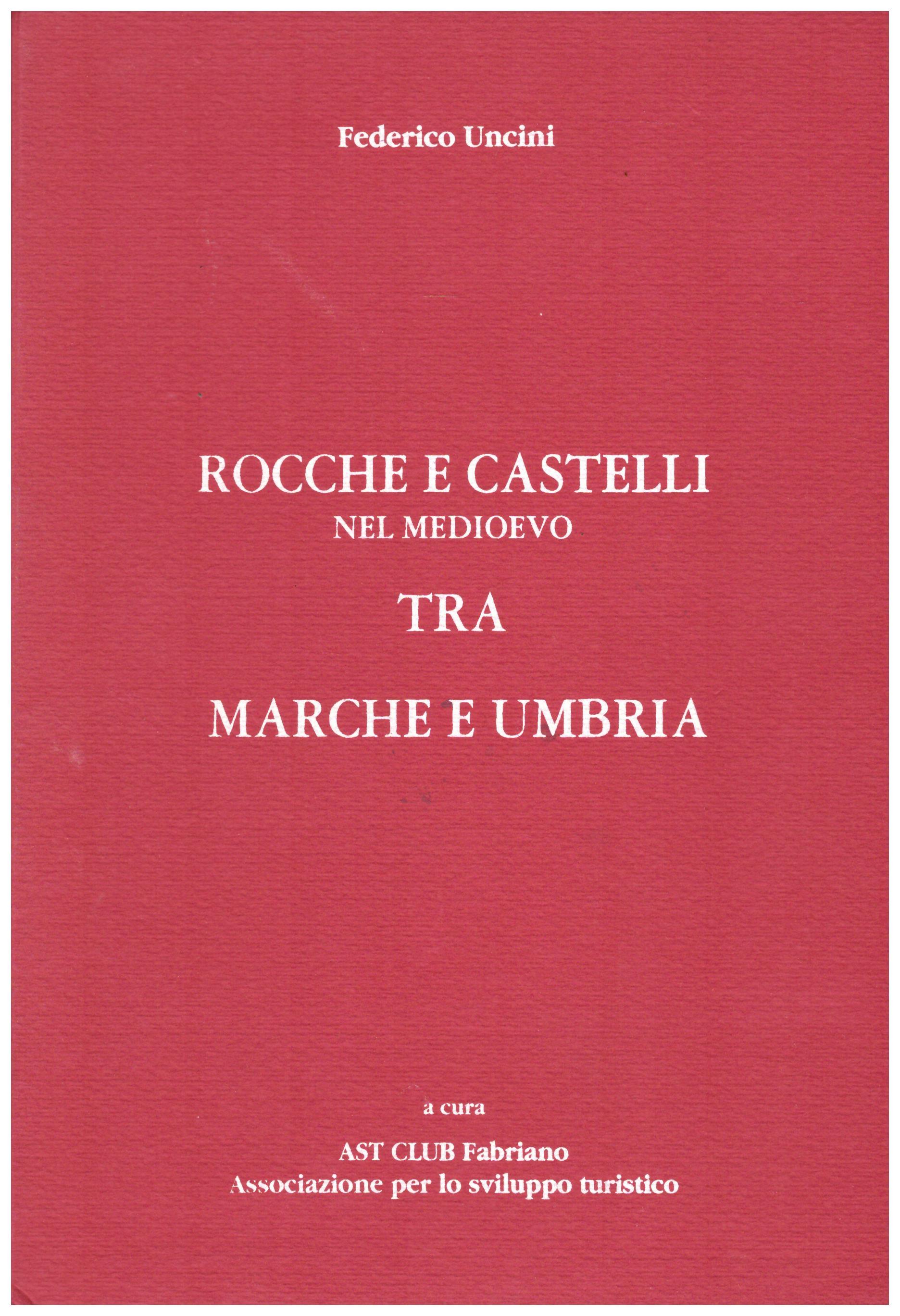 Titolo: Rocche e castelli nel medioevo tra Marche e Umbria Autore : Federico Uncini  Editore: Orfei Alberto editore
