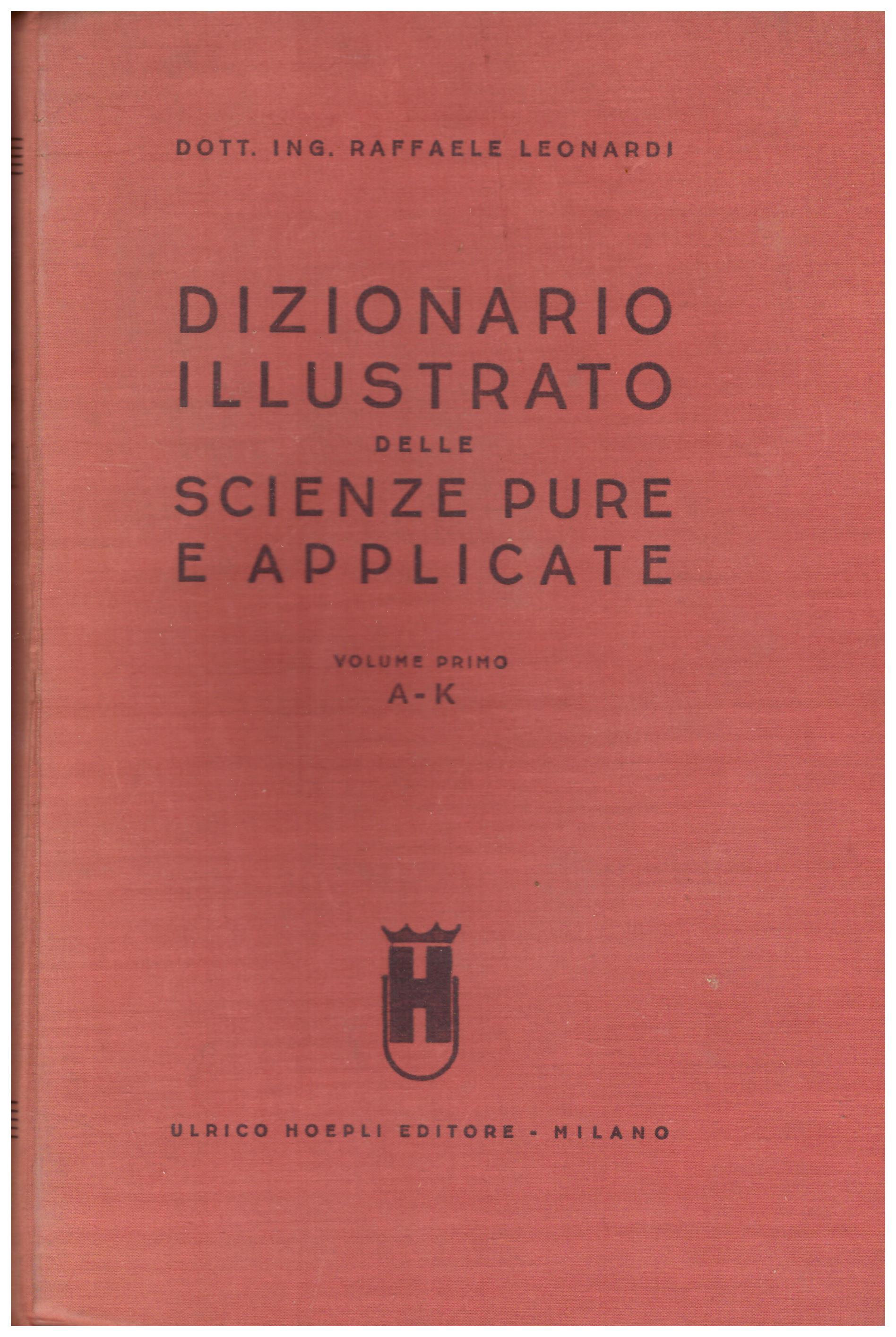 Titolo: Dizionario illustrato delle scienze pure e applicate in 2 volumi Autore: Raffaele Leonardi  Editore: Hoepli, Milano 1935