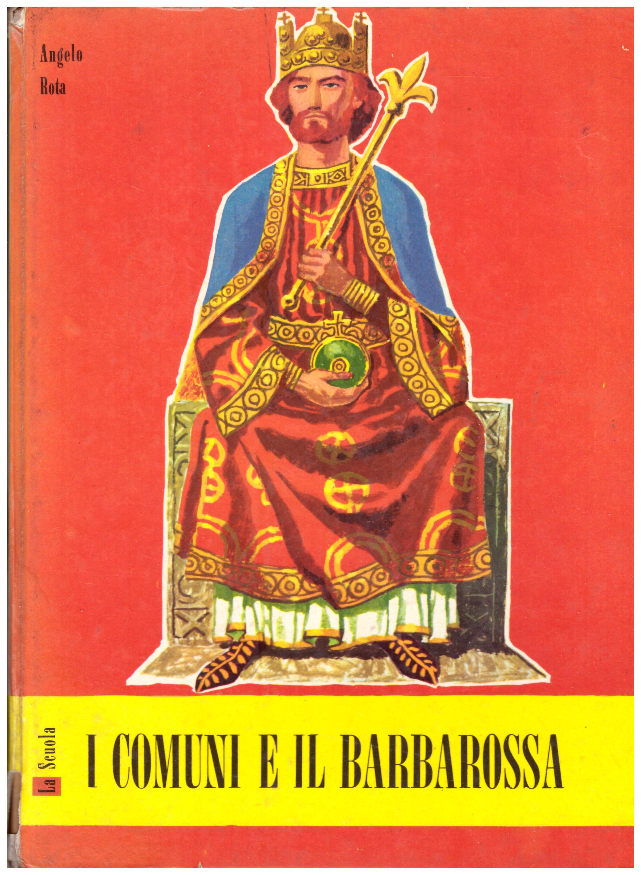 Titolo: I comuni e il Barbarossa Autore: Angelo Rota Editore: La scuola, 1961