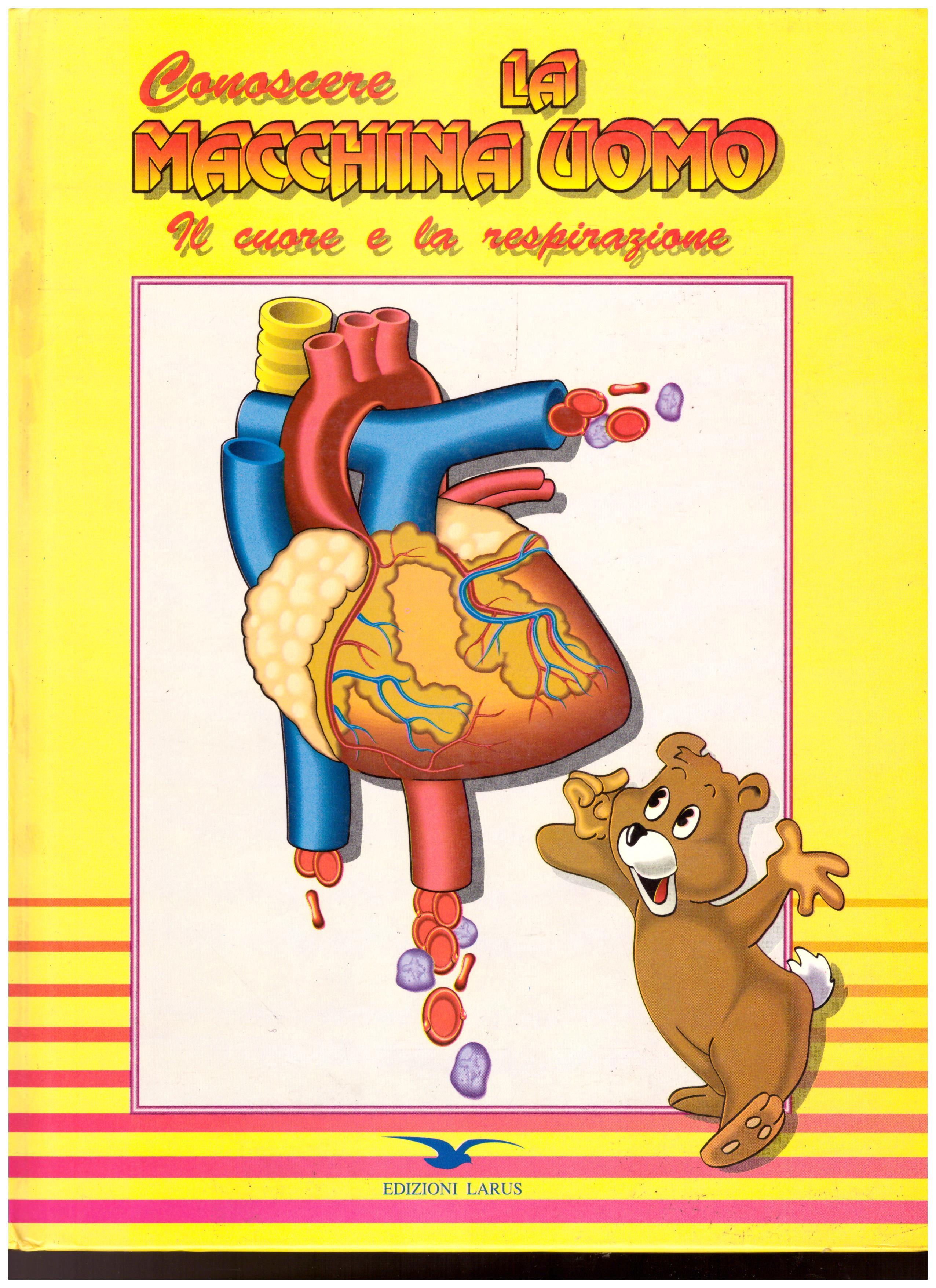 Titolo: conoscere la macchina uomo, il cuore e la respirazione     Autore: AA.VV.    Editore: Edizioni Larus