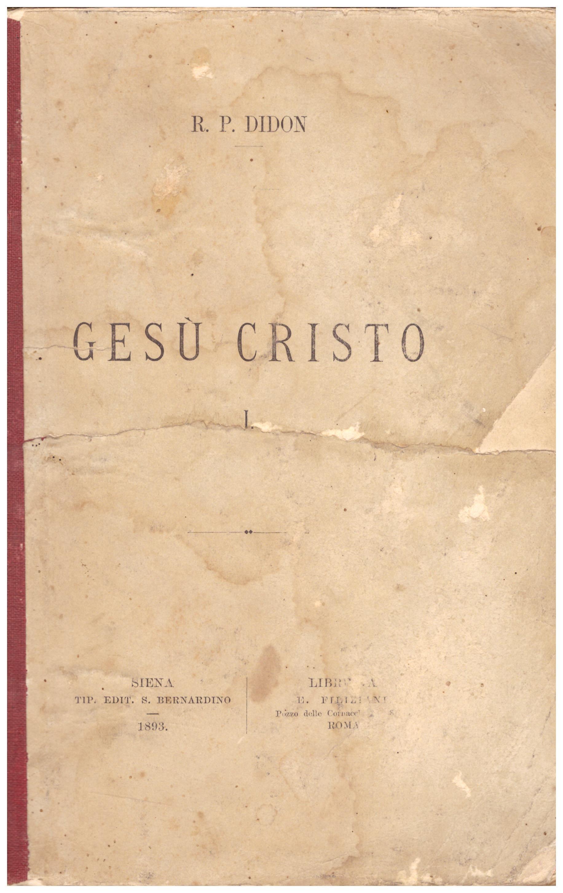 Titolo: Gesù Cristo, in 2 volumi  Autore : R. P. Didon, traduzione di Manfredo Tarchi  Editore: tipografia editrice S. Bernardino, Siena 1893