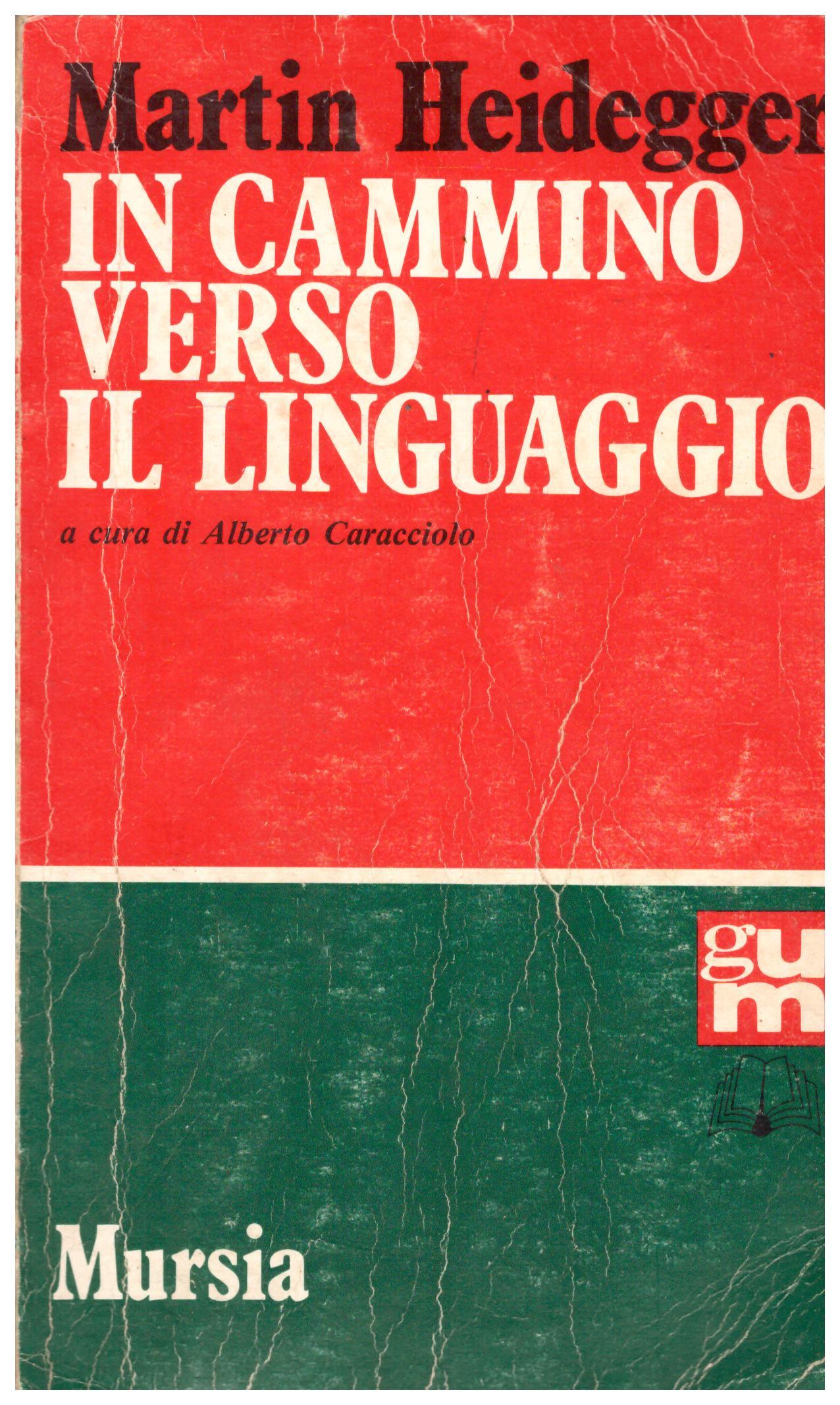 Titolo: In cammino verso il linguaggio Autore: martin Heidegger, traduzione di Alberto Caracciolo e Maria Caracciolo Perotti Editore: Mursia, 1990