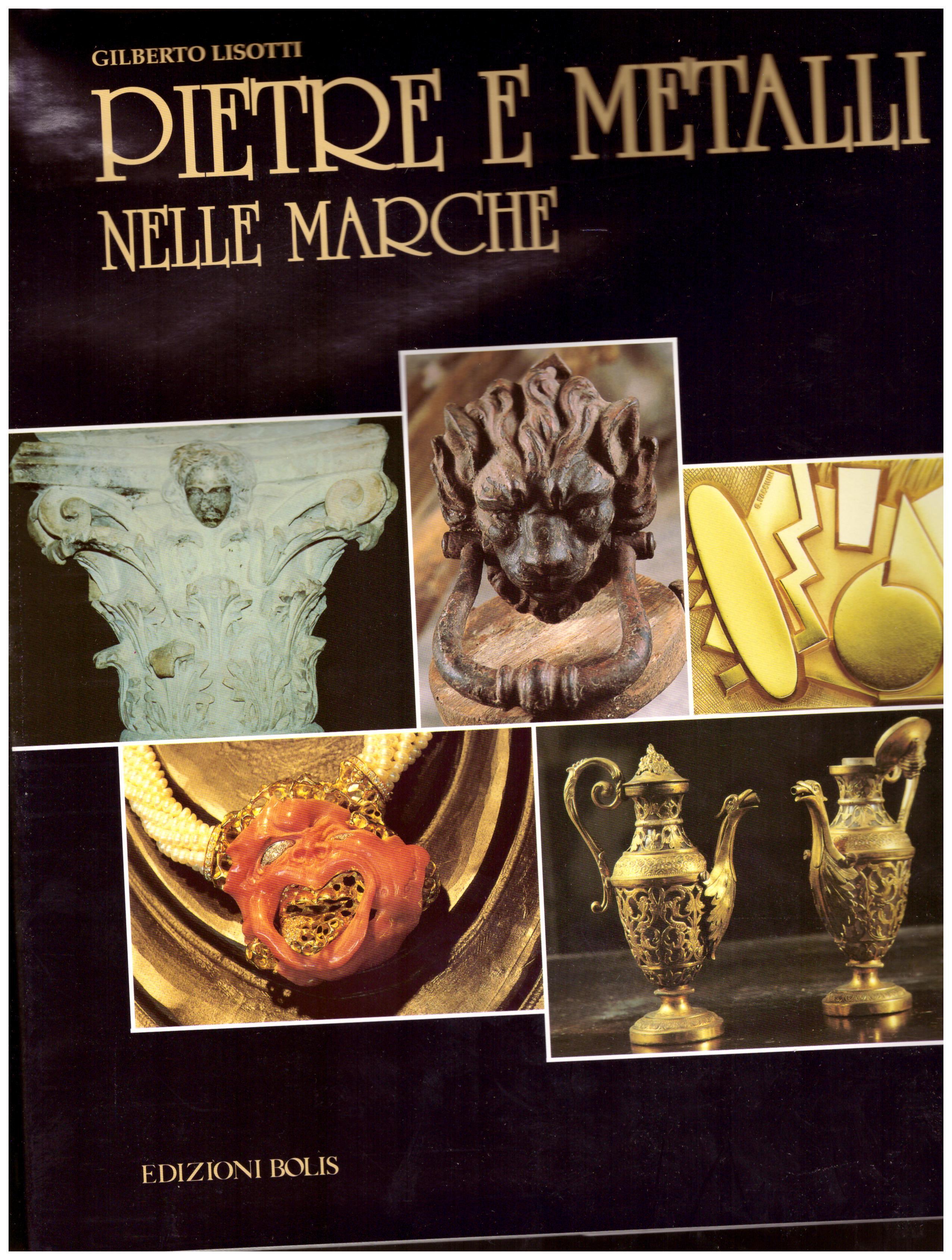 Titolo: Pietre e metalli nelle Marche     Autore: Gilberto Lisotti    Editore: Edizioni Bolis