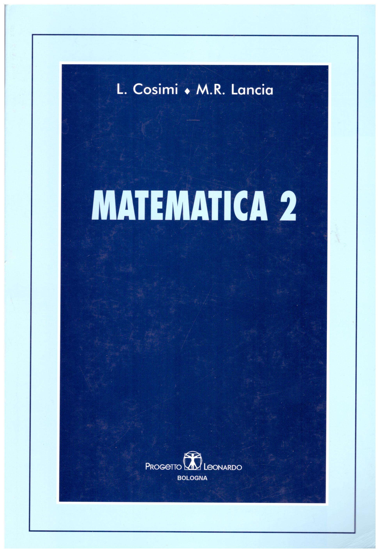 Titolo: Matematica 2 Autore : L. Cosimi, M. R. Lancia Editore: progetto leonardo