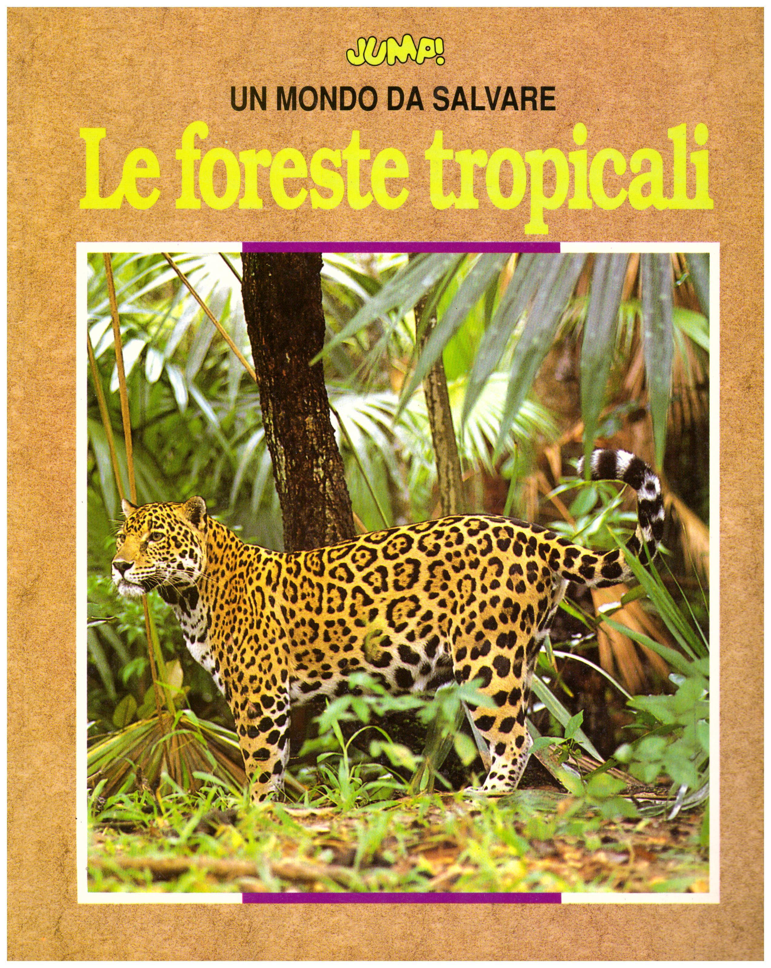 Titolo: Un mondo da salvare, le foreste tropicali     Autore: AA.VV.    Editore: Jump!