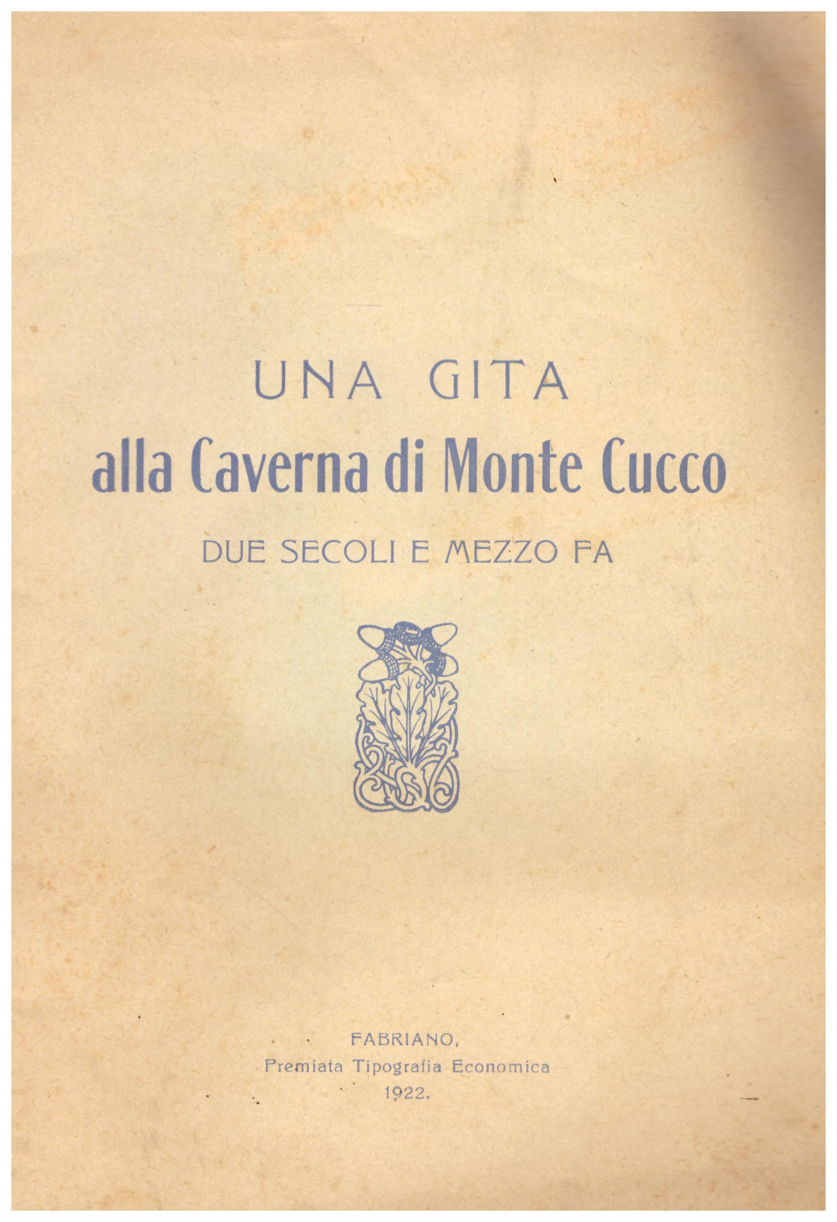 Titolo: Una gita alla caverna del monte Cucco due secoli e mezzo fa Autore : AA.VV.  Editore: premiata tipografia economica, Fabriano 1922