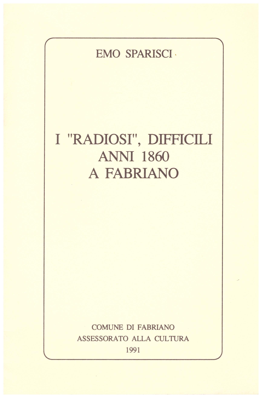 Titolo: I radiosi, difficili anni 1860 a Fabriano Autore : Emo Sparisci  Editore: arti grafiche gentile 1991