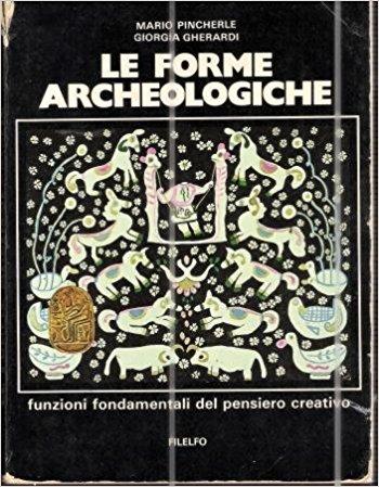 Le forme archeologiche. Funzioni fondamentali del pensiero creativo