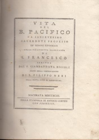 Vita del B. Pacifico da San Severino, sacerdote professo de' minori riformati della più stretta osservanza di S. Francesco - P. Giambattista Bigioli