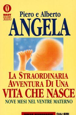 La straordinaria avventura di una vita che nasce. Nove mesi nel ventre materno, Piero e Alberto Angela