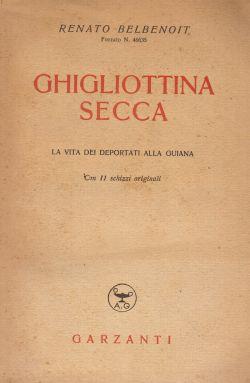 Ghigliottina secca. La vita dei deportati alla Guiana, con 11 schizzi originali, Renato Belbenoit